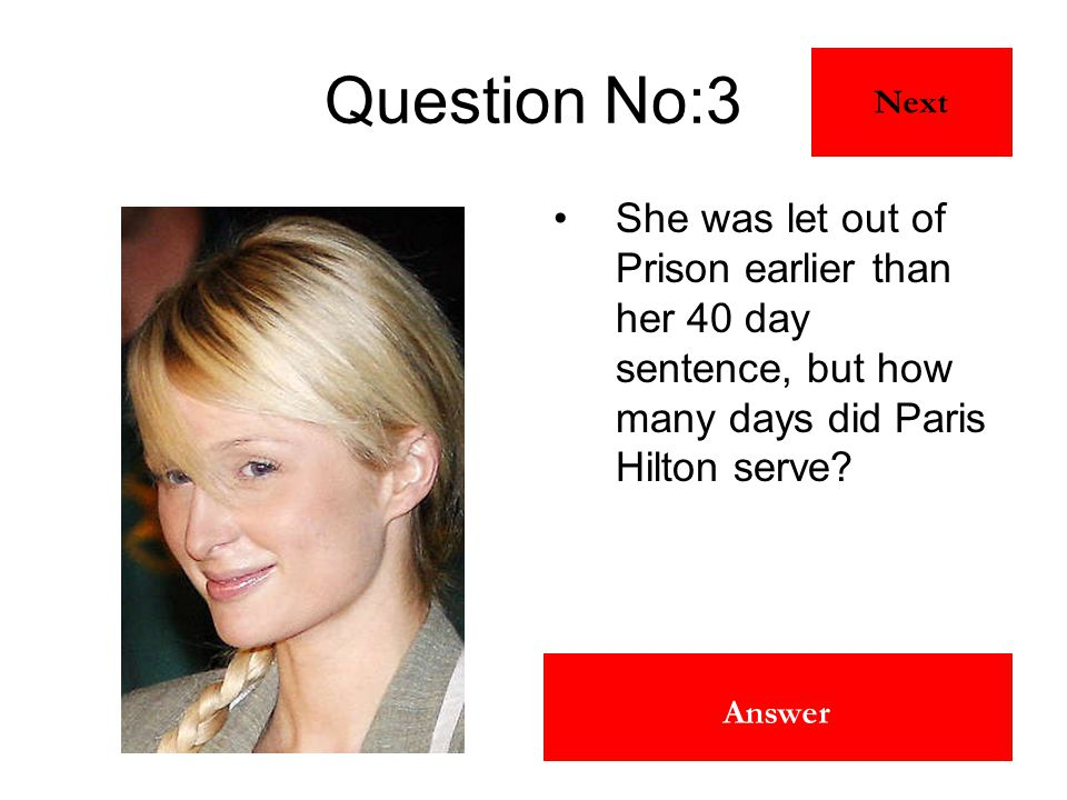 24 days Answer Question No:3 She was let out of Prison earlier than her 40 day sentence, but how many days did Paris Hilton serve? Next