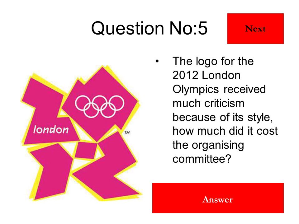 £400,000 Answer Question No:5 The logo for the 2012 London Olympics received much criticism because of its style, how much did it cost the organising