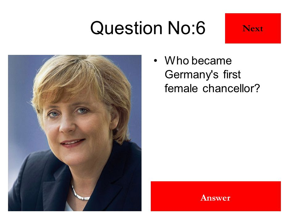 Angela Merkal Answer Question No:6 Who became Germany's first female chancellor? Next