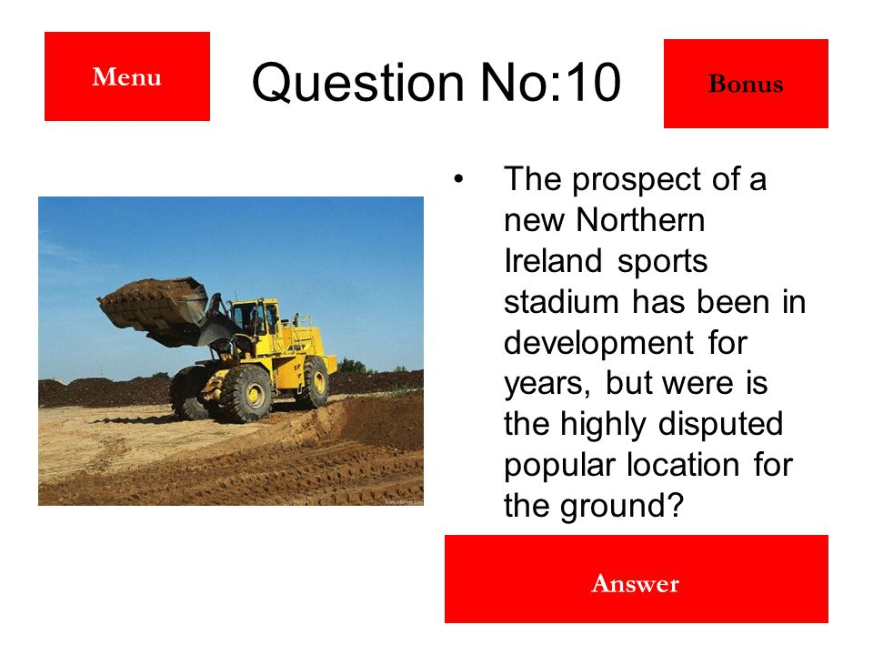 The Maze Answer Question No:10 The prospect of a new Northern Ireland sports stadium has been in development for years, but were is the highly dispute
