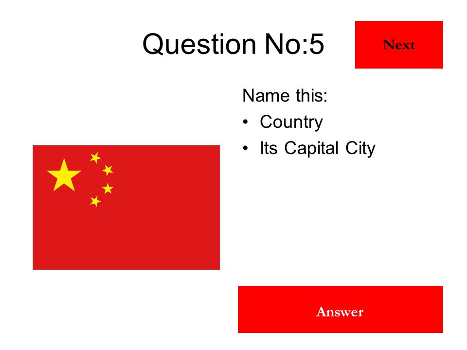 China Beijing Answer Question No:5 Name this: Country Its Capital City Next