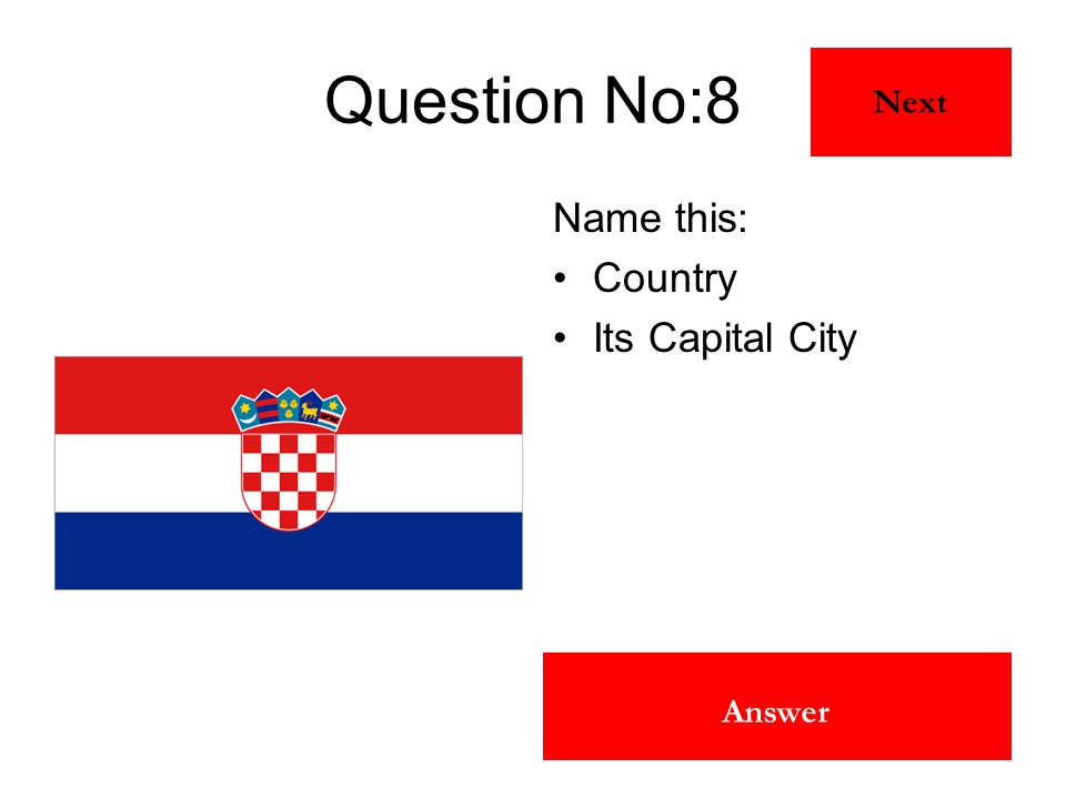 Croatia Zagreb Answer Question No:8 Name this: Country Its Capital City Next