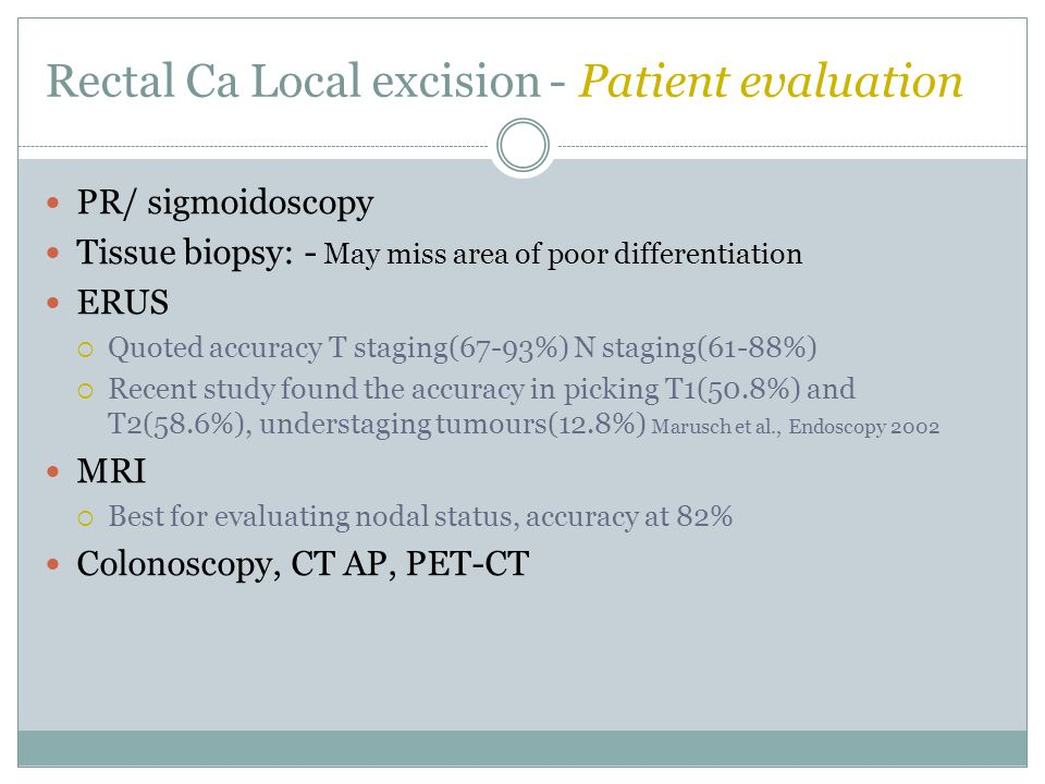 Rectal Ca Local excision - Patient evaluation Recommended criteria:  <10 cm from anal verge  Tumour < 4cm and <40% of circumference  Favourable T1 stage  Well- moderate differentiation  No lymphovascular or perineural invasion  Non-mucinous tumours  No nodal disease