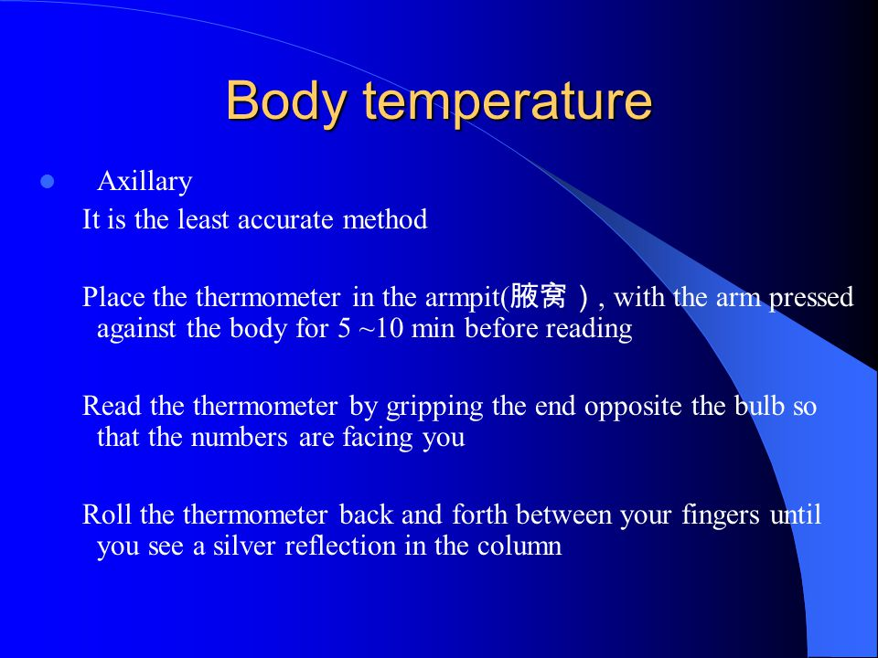 Body temperature Axillary It is the least accurate method Place the thermometer in the armpit( 腋窝), with the arm pressed against the body for 5 ~10 mi