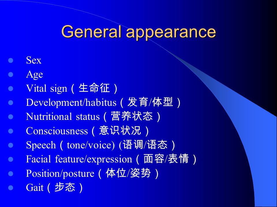 General appearance Sex Age Vital sign (生命征) Development/habitus (发育 / 体型) Nutritional status (营养状态) Consciousness (意识状况) Speech ( tone/voice) ( 语调 / 语态) Facial feature/expression (面容 / 表情) Position/posture (体位 / 姿势) Gait (步态)