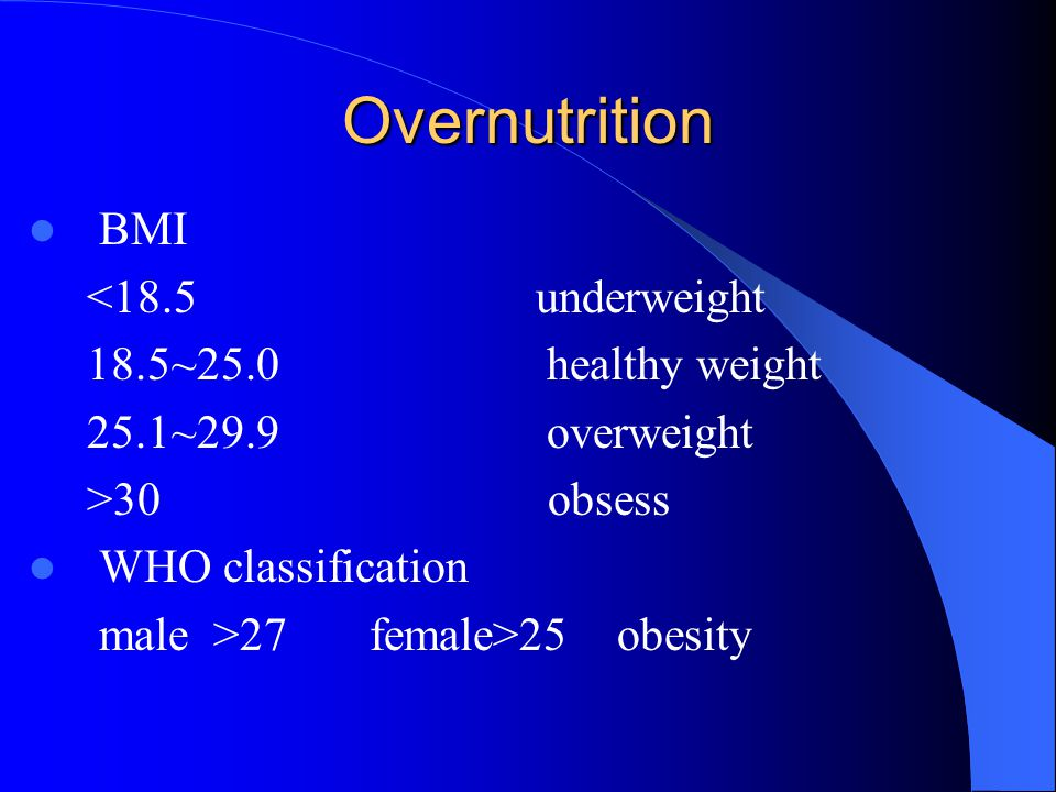 Overnutrition BMI <18.5 underweight 18.5~25.0 healthy weight 25.1~29.9 overweight >30 obsess WHO classification male >27 female>25 obesity