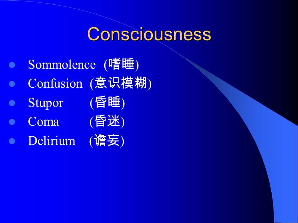 Consciousness Sommolence ( 嗜睡 ) Confusion ( 意识模糊 ) Stupor ( 昏睡 ) Coma ( 昏迷 ) Delirium ( 谵妄 )