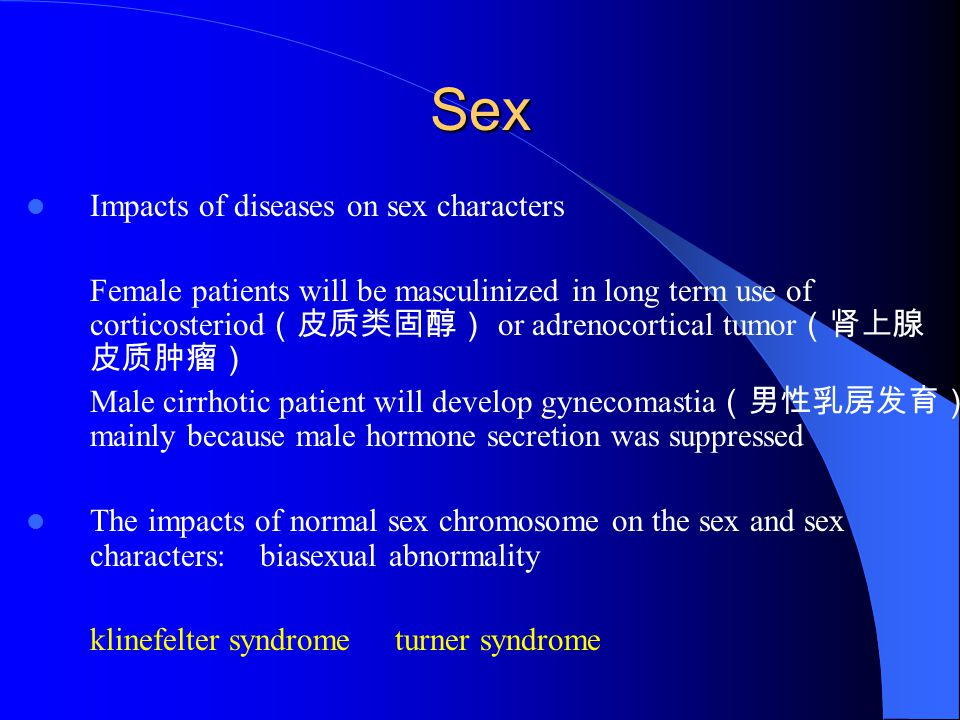 Sex Impacts of diseases on sex characters Female patients will be masculinized in long term use of corticosteriod (皮质类固醇) or adrenocortical tumor (肾上腺