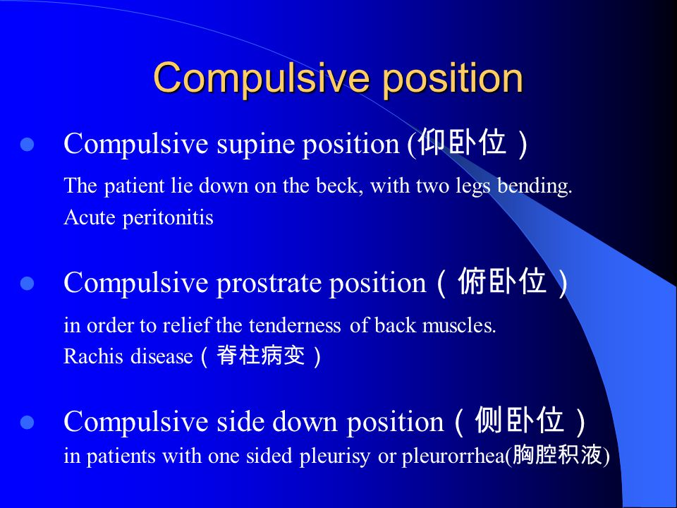 Compulsive position Compulsive supine position ( 仰卧位) The patient lie down on the beck, with two legs bending. Acute peritonitis Compulsive prostrate