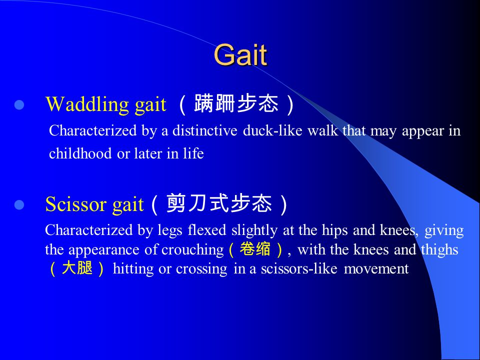 Gait Waddling gait (蹒跚步态) Characterized by a distinctive duck-like walk that may appear in childhood or later in life Scissor gait (剪刀式步态) Characteriz