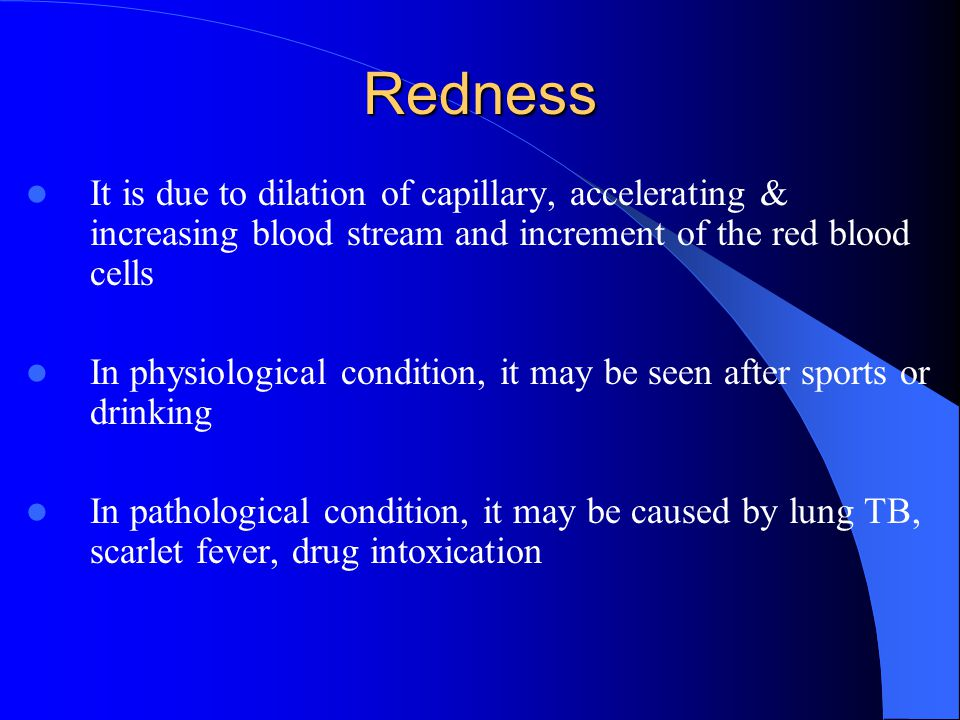 Redness It is due to dilation of capillary, accelerating & increasing blood stream and increment of the red blood cells In physiological condition, it