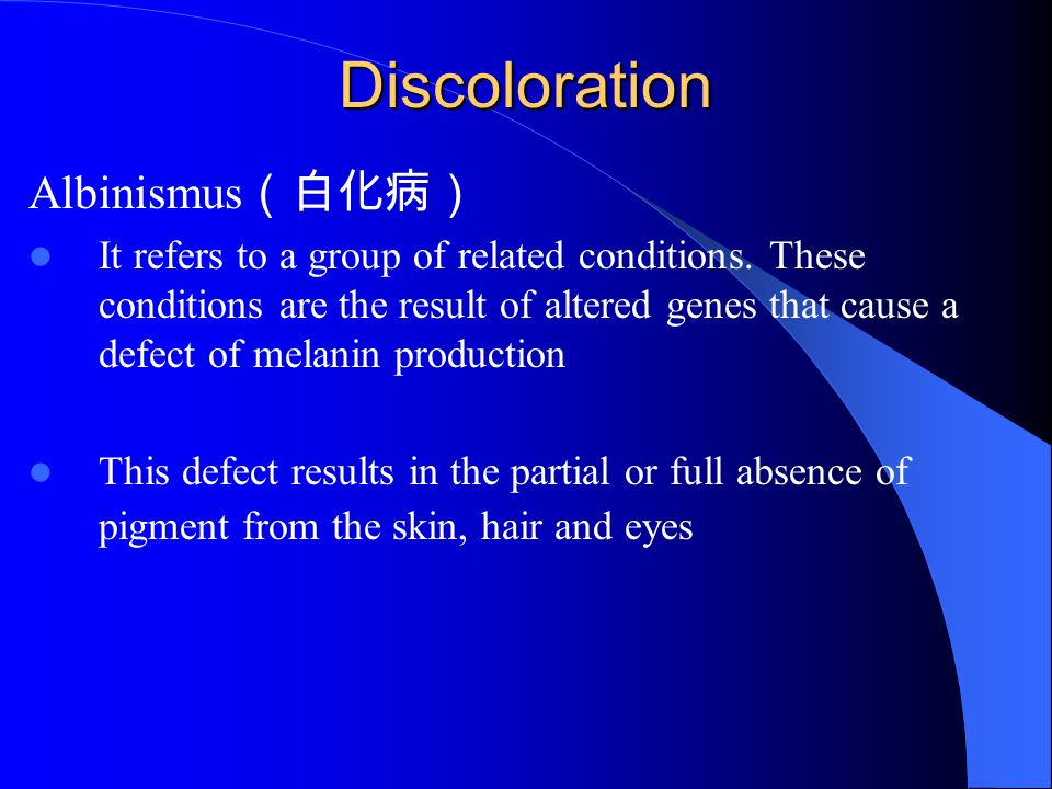 Discoloration Albinismus (白化病) It refers to a group of related conditions. These conditions are the result of altered genes that cause a defect of mel