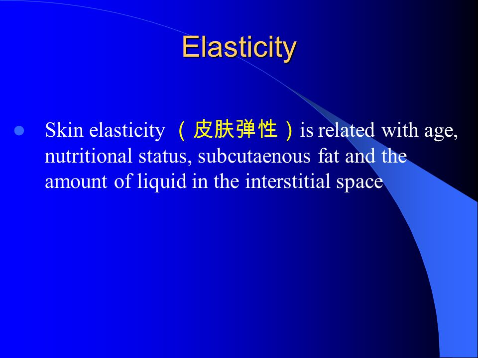 Elasticity Skin elasticity (皮肤弹性) is related with age, nutritional status, subcutaenous fat and the amount of liquid in the interstitial space