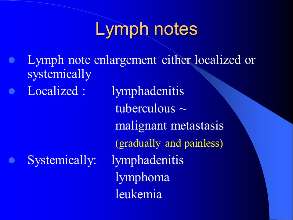 Lymph notes Lymph note enlargement either localized or systemically Localized : lymphadenitis tuberculous ~ malignant metastasis (gradually and painle