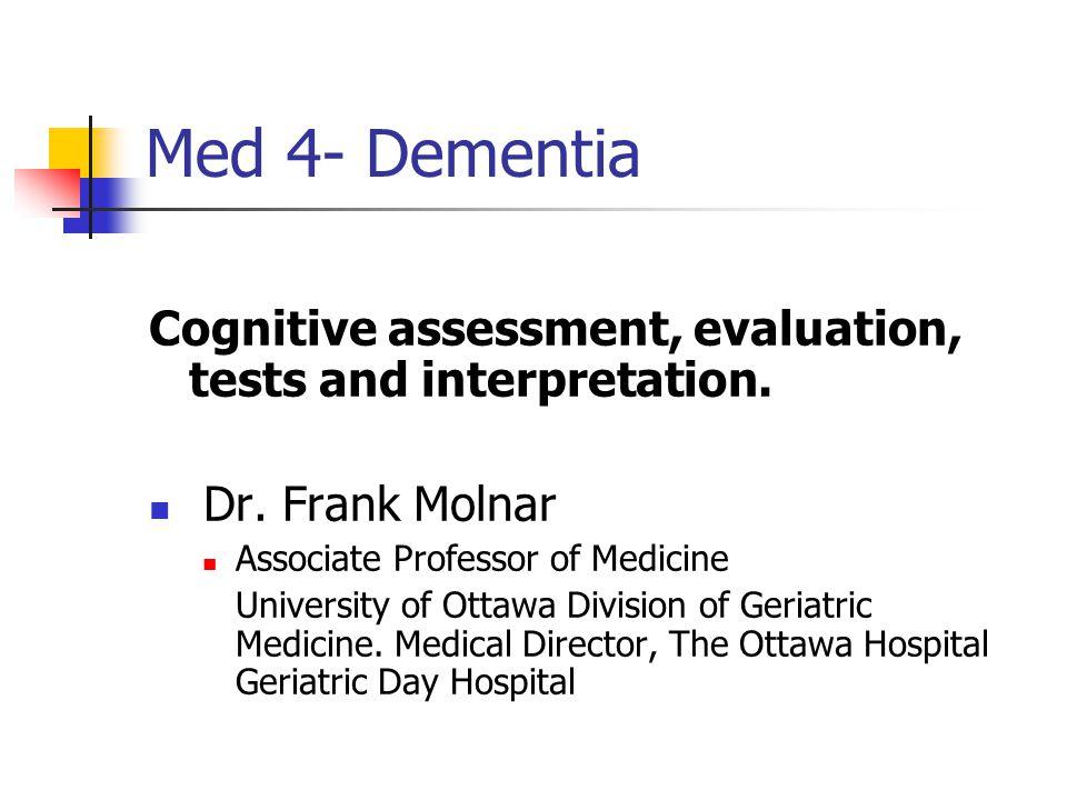 Med 4- Dementia Cognitive assessment, evaluation, tests and interpretation. Dr. Frank Molnar Associate Professor of Medicine University of Ottawa Divi