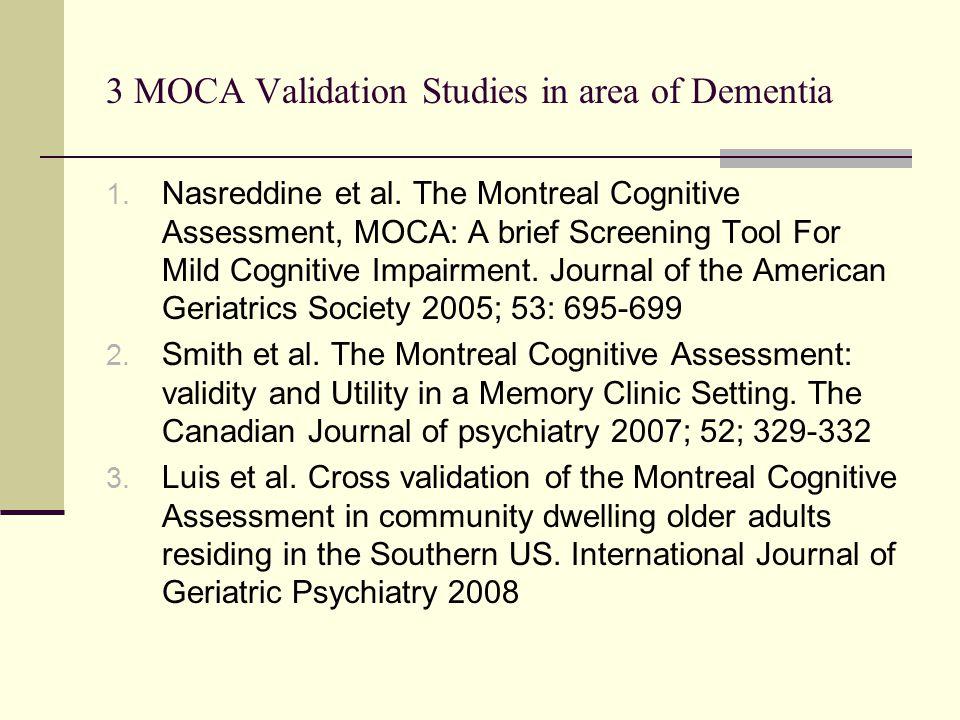 3 MOCA Validation Studies in area of Dementia 1. Nasreddine et al. The Montreal Cognitive Assessment, MOCA: A brief Screening Tool For Mild Cognitive