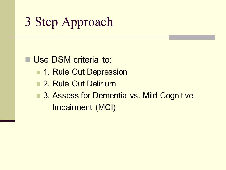 3 Step Approach Use DSM criteria to: 1.Rule Out Depression 2.