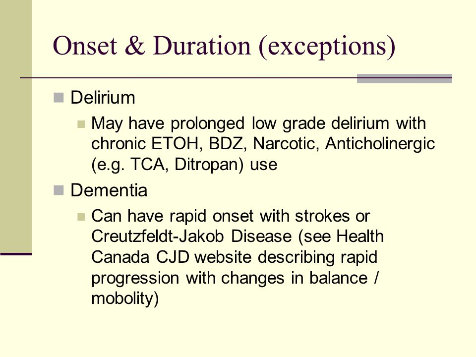 Onset & Duration (exceptions) Delirium May have prolonged low grade delirium with chronic ETOH, BDZ, Narcotic, Anticholinergic (e.g.