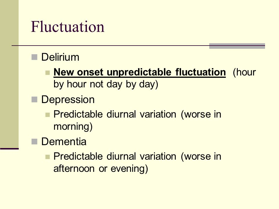 Fluctuation Delirium New onset unpredictable fluctuation (hour by hour not day by day) Depression Predictable diurnal variation (worse in morning) Dementia Predictable diurnal variation (worse in afternoon or evening)