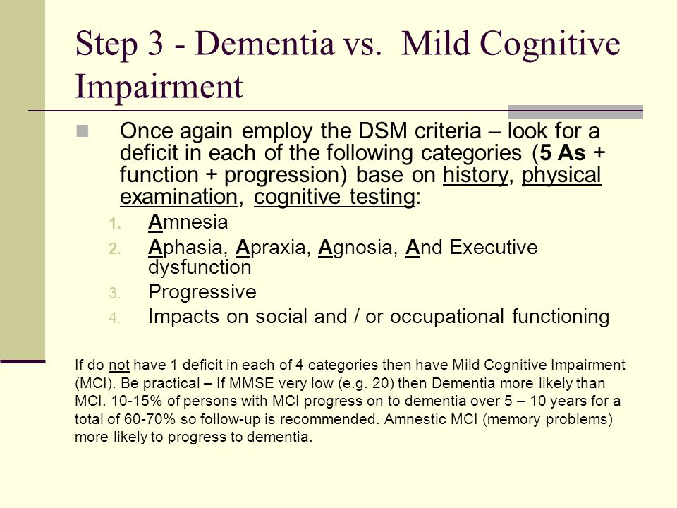 Step 3 - Dementia vs. Mild Cognitive Impairment Once again employ the DSM criteria – look for a deficit in each of the following categories (5 As + fu