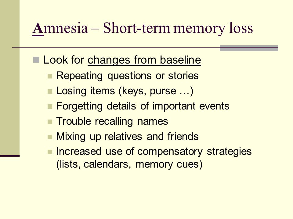 Amnesia – Short-term memory loss Look for changes from baseline Repeating questions or stories Losing items (keys, purse …) Forgetting details of important events Trouble recalling names Mixing up relatives and friends Increased use of compensatory strategies (lists, calendars, memory cues)