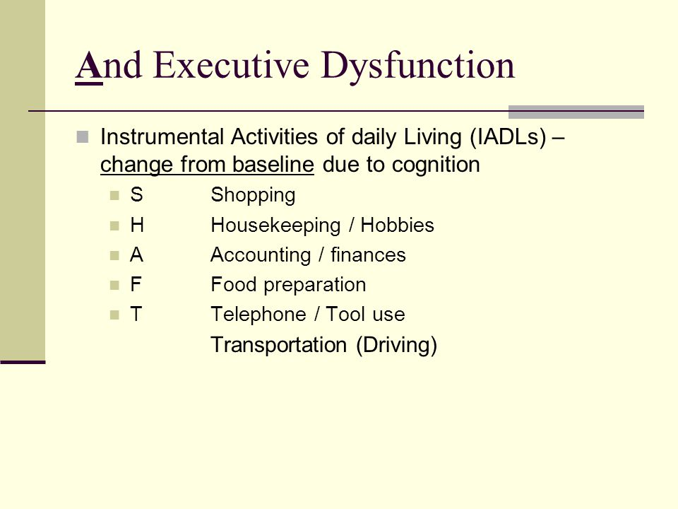 And Executive Dysfunction Instrumental Activities of daily Living (IADLs) – change from baseline due to cognition SShopping HHousekeeping / Hobbies AAccounting / finances FFood preparation TTelephone / Tool use Transportation (Driving)