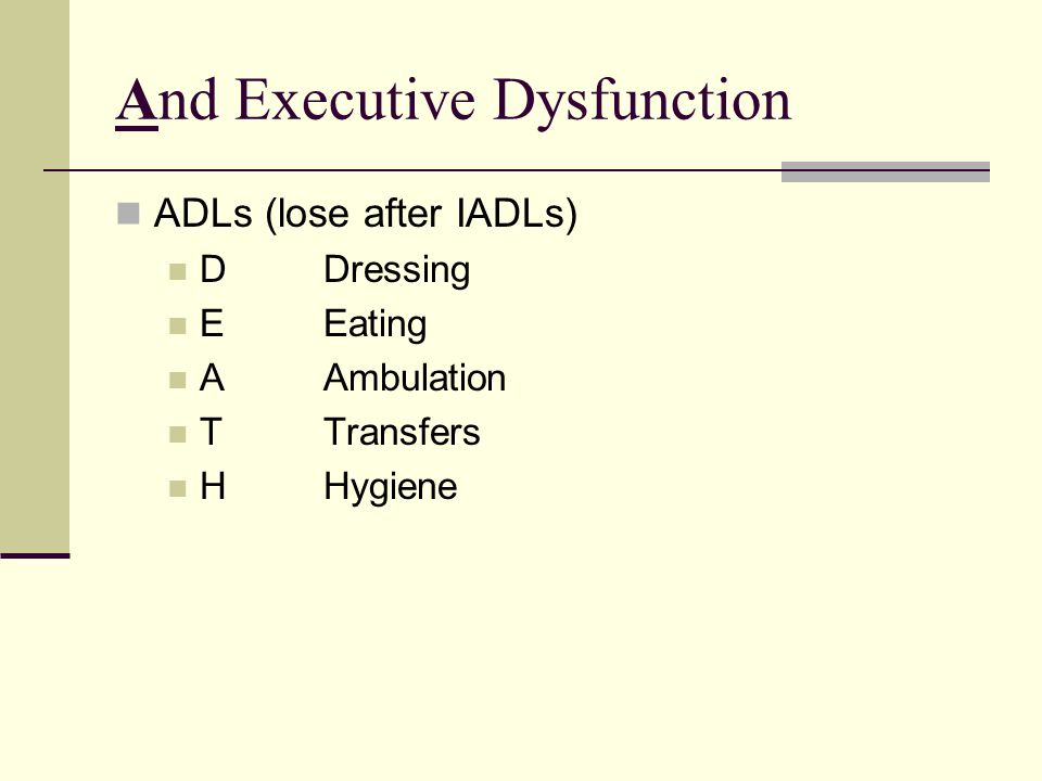 And Executive Dysfunction ADLs (lose after IADLs) DDressing EEating AAmbulation TTransfers HHygiene
