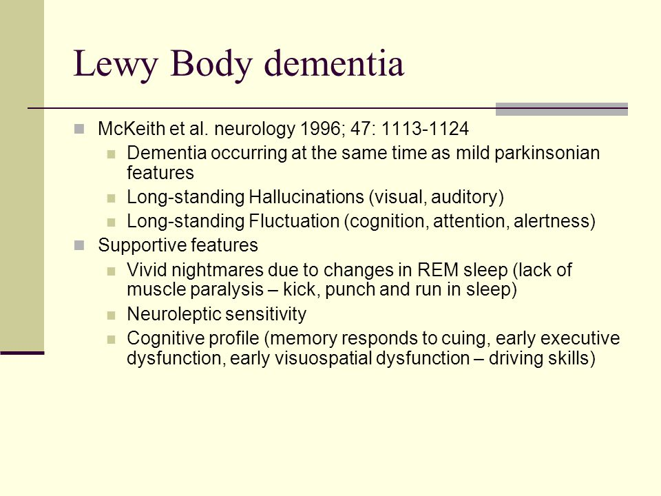 Lewy Body dementia McKeith et al. neurology 1996; 47: 1113-1124 Dementia occurring at the same time as mild parkinsonian features Long-standing Halluc