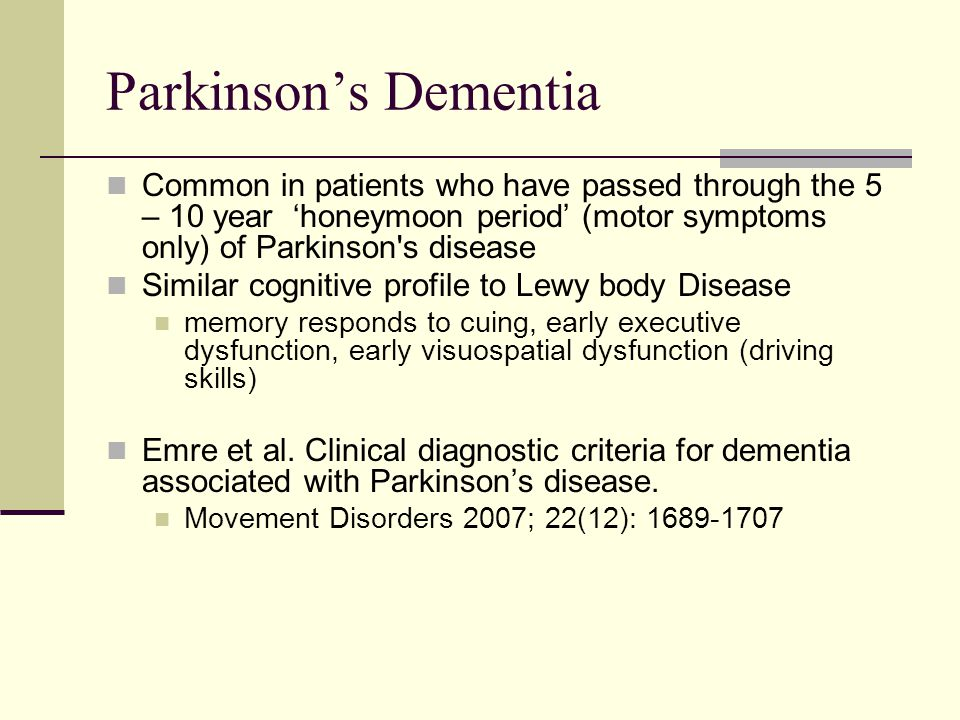 Parkinson's Dementia Common in patients who have passed through the 5 – 10 year 'honeymoon period' (motor symptoms only) of Parkinson s disease Similar cognitive profile to Lewy body Disease memory responds to cuing, early executive dysfunction, early visuospatial dysfunction (driving skills) Emre et al.