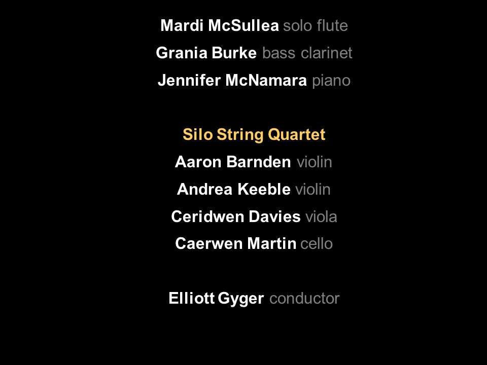 Mardi McSullea solo flute Grania Burke bass clarinet Jennifer McNamara piano Silo String Quartet Aaron Barnden violin Andrea Keeble violin Ceridwen Davies viola Caerwen Martin cello Elliott Gyger conductor