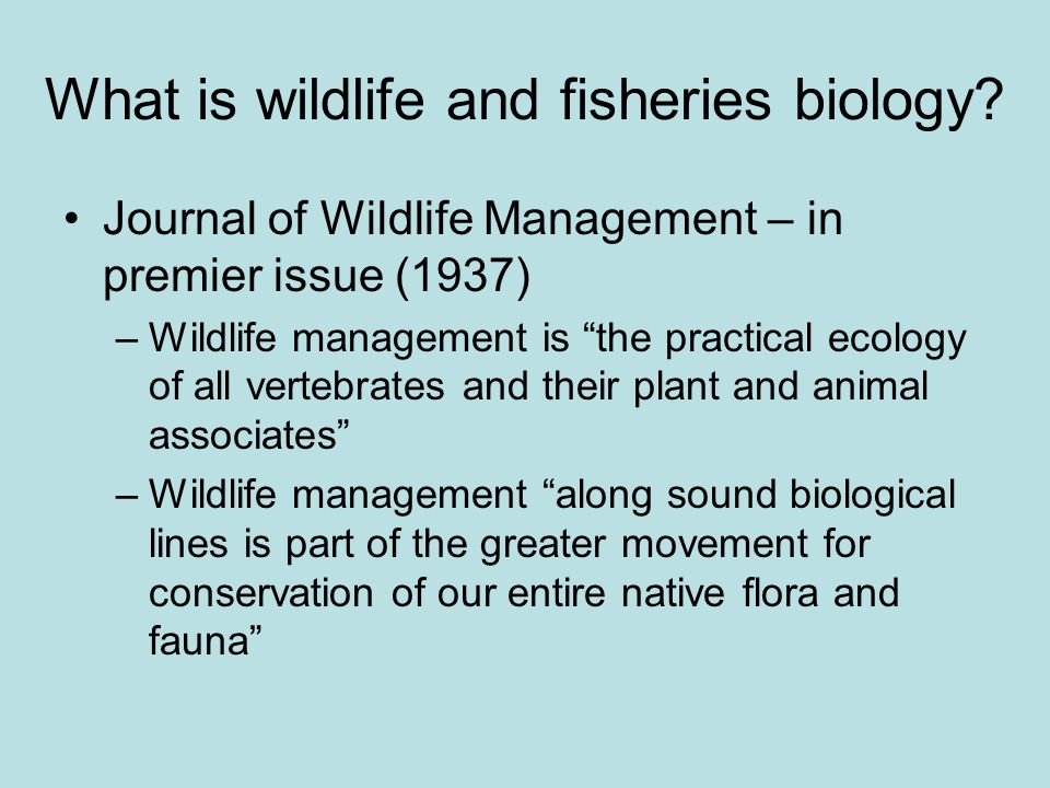 "What is wildlife and fisheries biology? Journal of Wildlife Management – in premier issue (1937) –Wildlife management is ""the practical ecology of all"