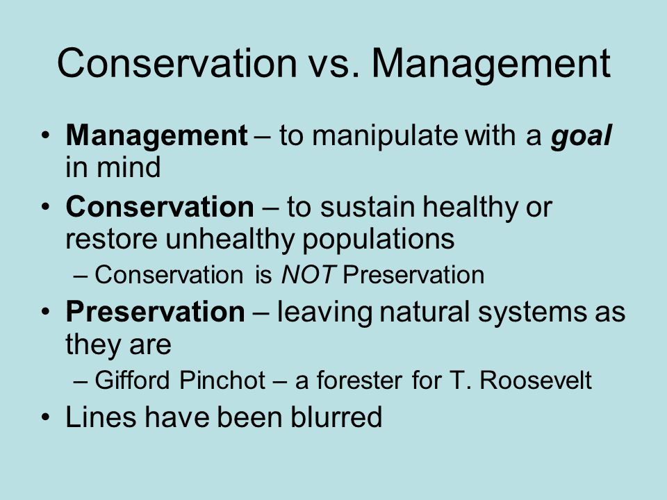 Conservation vs. Management Management – to manipulate with a goal in mind Conservation – to sustain healthy or restore unhealthy populations –Conserv