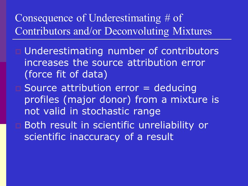 Consequence of Underestimating # of Contributors and/or Deconvoluting Mixtures  Underestimating number of contributors increases the source attributi