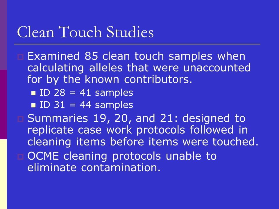 Clean Touch Studies  Examined 85 clean touch samples when calculating alleles that were unaccounted for by the known contributors. ID 28 = 41 samples
