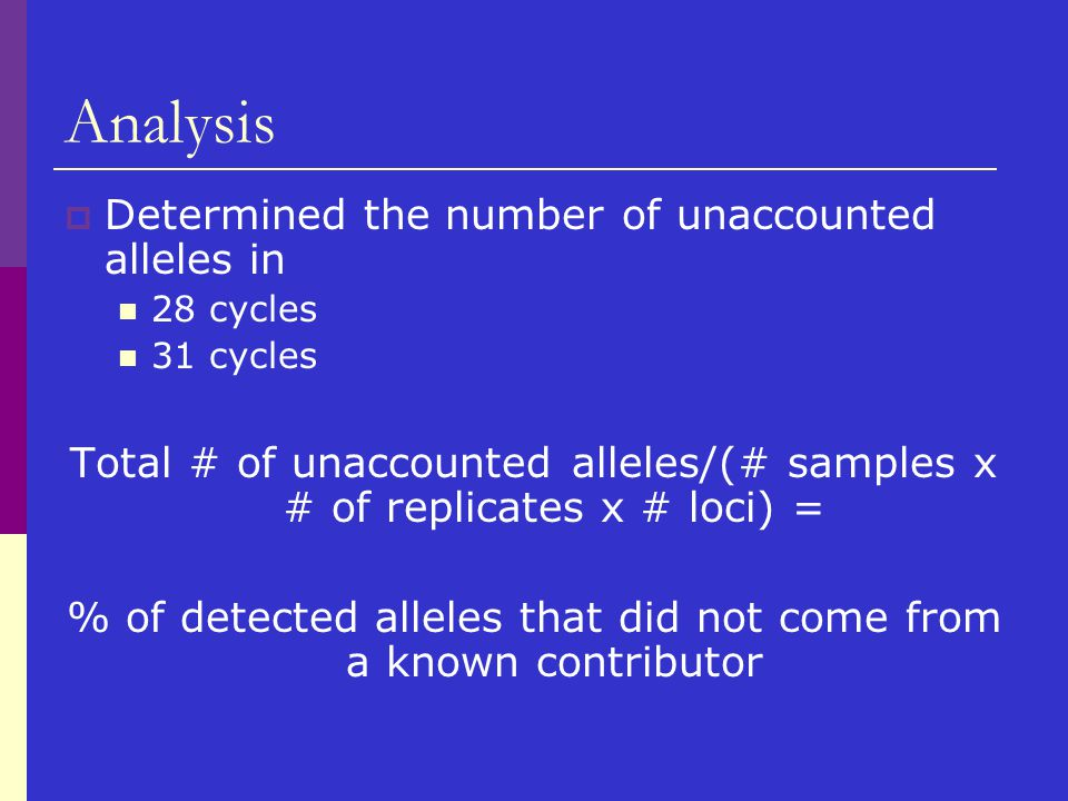 Analysis  Determined the number of unaccounted alleles in 28 cycles 31 cycles Total # of unaccounted alleles/(# samples x # of replicates x # loci) =