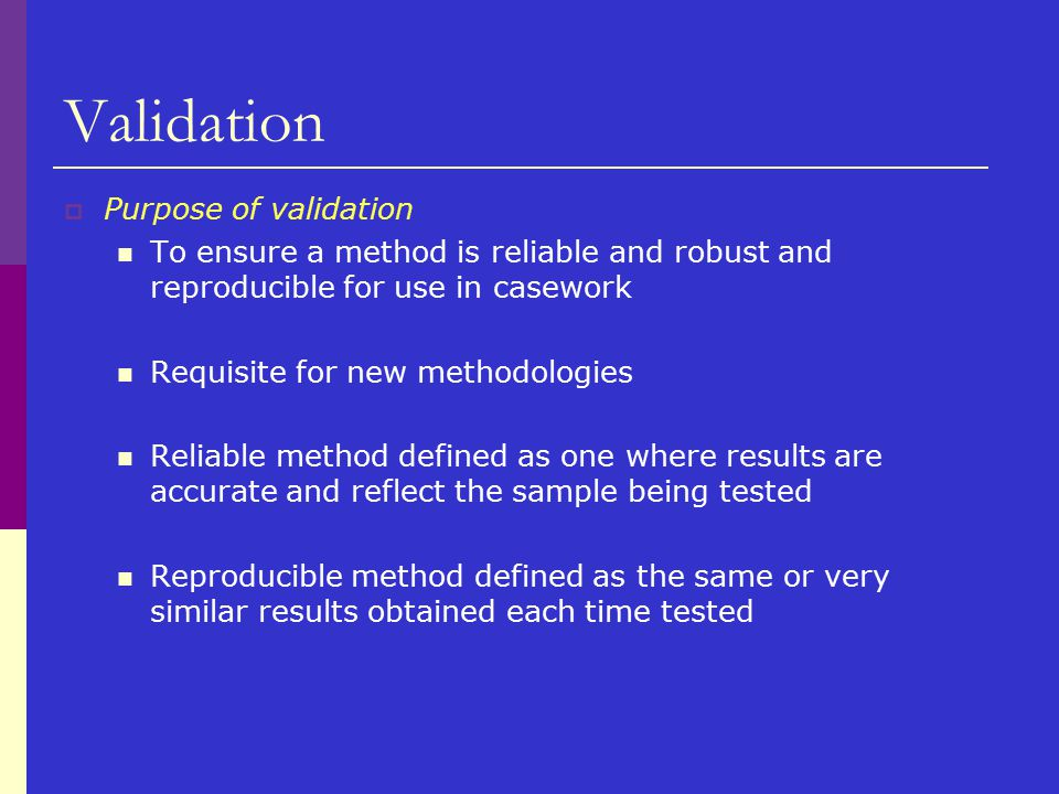 Validation  Purpose of validation To ensure a method is reliable and robust and reproducible for use in casework Requisite for new methodologies Reli