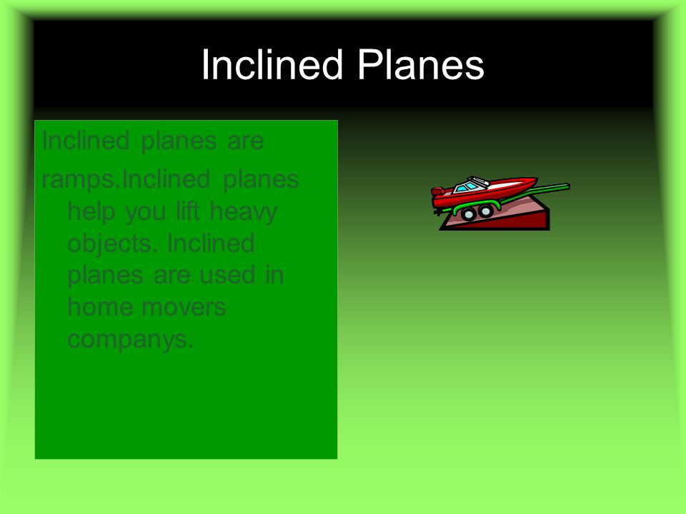 Inclined Planes Inclined planes are ramps.Inclined planes help you lift heavy objects. Inclined planes are used in home movers companys.
