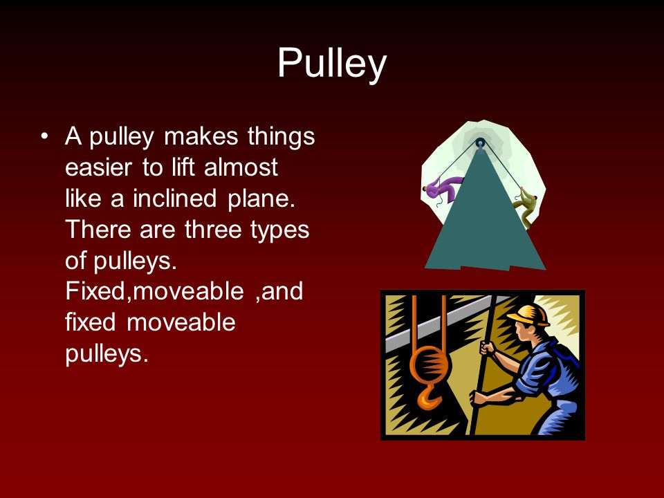Pulley A pulley makes things easier to lift almost like a inclined plane. There are three types of pulleys. Fixed,moveable,and fixed moveable pulleys.