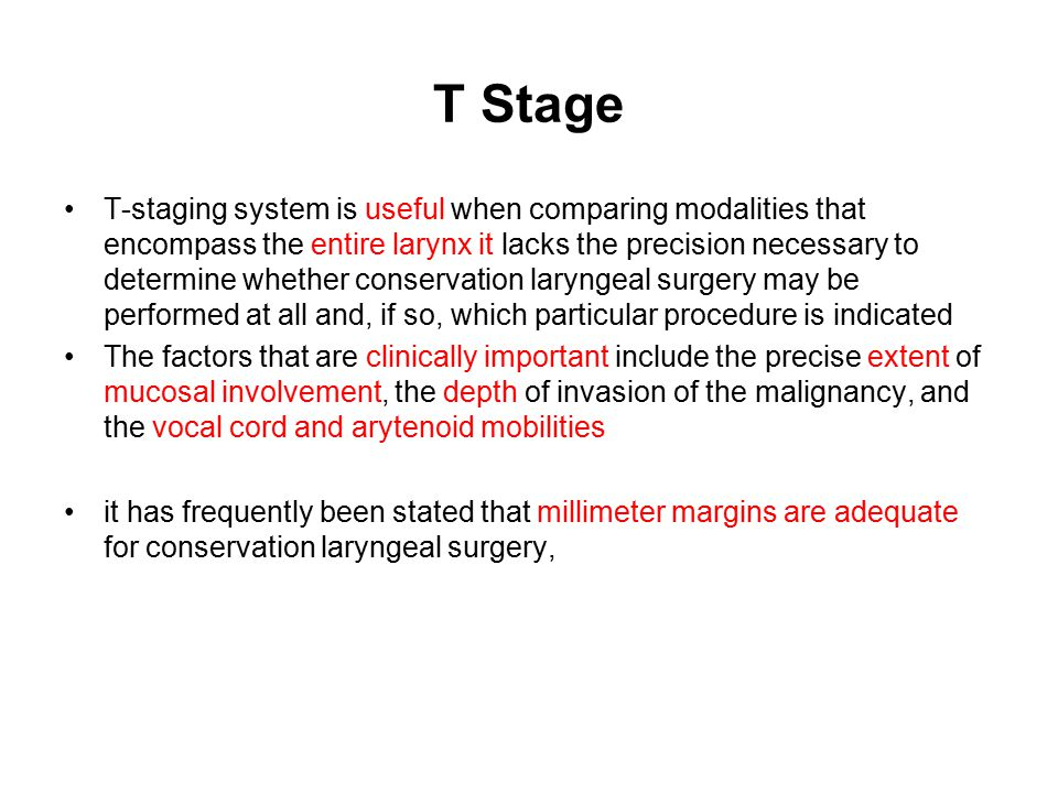 T Stage T-staging system is useful when comparing modalities that encompass the entire larynx it lacks the precision necessary to determine whether co