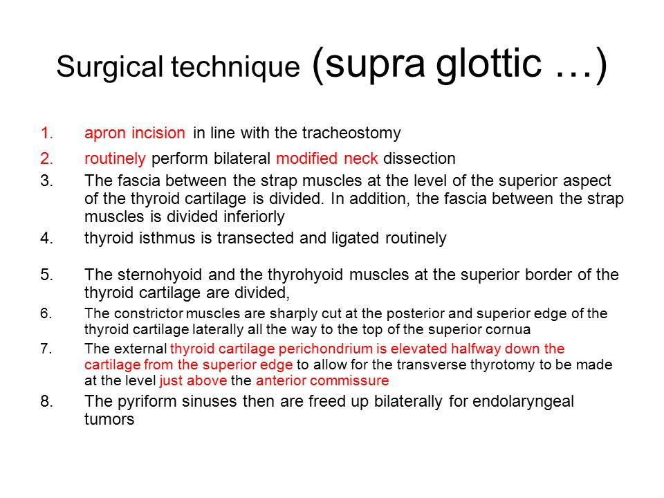 Surgical technique (supra glottic …) 1.apron incision in line with the tracheostomy 2.routinely perform bilateral modified neck dissection 3.The fasci