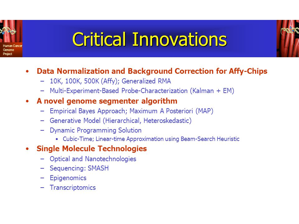 Human Cancer Genome Project Critical Innovations Data Normalization and Background Correction for Affy-Chips –10K, 100K, 500K (Affy); Generalized RMA –Multi-Experiment-Based Probe-Characterization (Kalman + EM) A novel genome segmenter algorithm –Empirical Bayes Approach; Maximum A Posteriori (MAP) –Generative Model (Hierarchical, Heteroskedastic) –Dynamic Programming Solution Cubic-Time; Linear-time Approximation using Beam-Search Heuristic Single Molecule Technologies –Optical and Nanotechnologies –Sequencing: SMASH –Epigenomics –Transcriptomics
