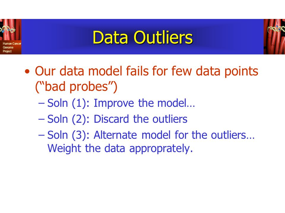 Human Cancer Genome Project Data Outliers Our data model fails for few data points ( bad probes ) –Soln (1): Improve the model… –Soln (2): Discard the outliers –Soln (3): Alternate model for the outliers… Weight the data approprately.
