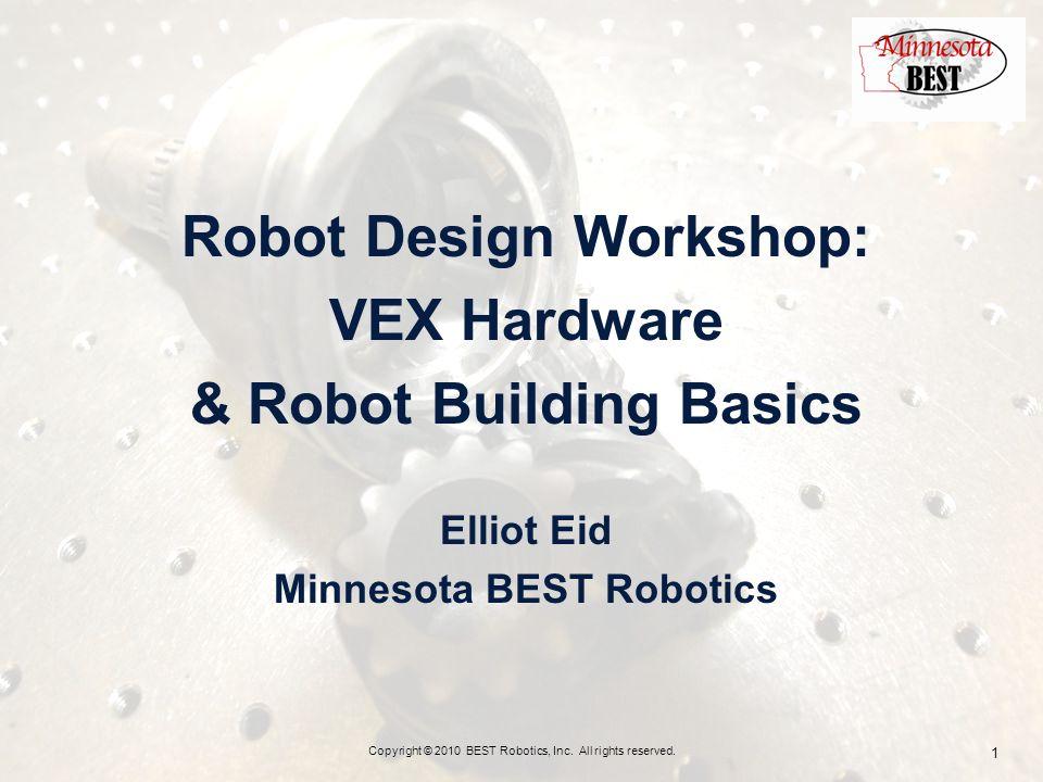 Robot Design Workshop: VEX Hardware & Robot Building Basics Elliot Eid Minnesota BEST Robotics Copyright © 2010 BEST Robotics, Inc.