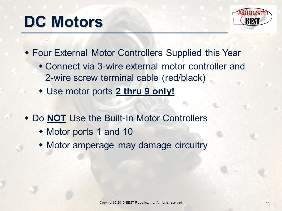 DC Motors Copyright © 2010 BEST Robotics, Inc. All rights reserved. 14  Four External Motor Controllers Supplied this Year  Connect via 3-wire exter