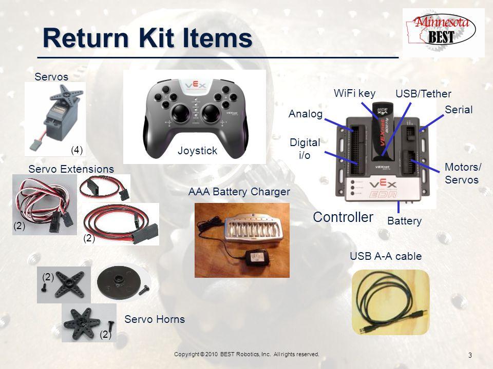 Servos Controller Analog Motors/ Servos Battery Digital i/o WiFi key USB/Tether Serial Joystick (2) Servo Horns Return Kit Items Copyright © 2010 BEST Robotics, Inc.