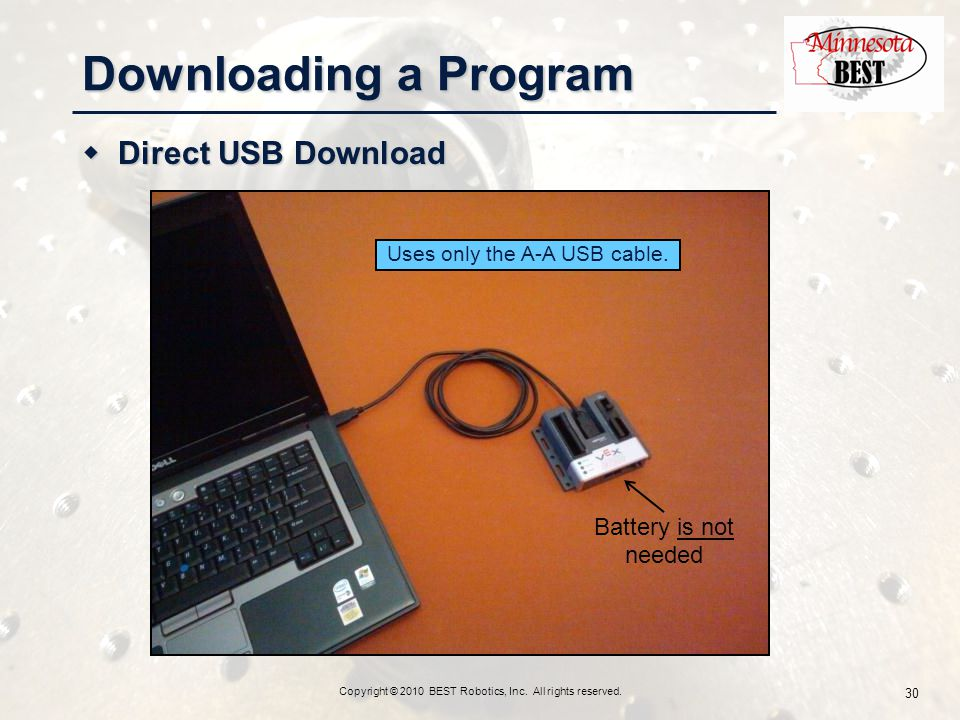  Direct USB Download Copyright © 2010 BEST Robotics, Inc. All rights reserved. 30 Downloading a Program Uses only the A-A USB cable. Battery is not n
