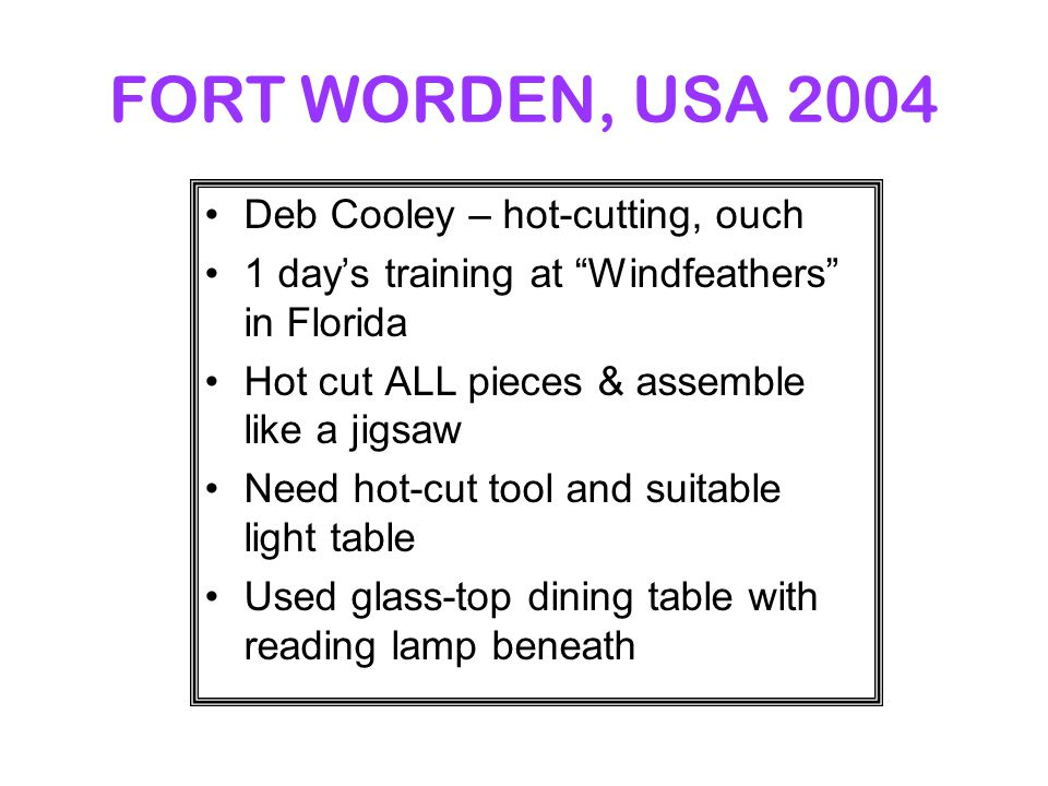 FORT WORDEN, USA 2004 Deb Cooley – hot-cutting, ouch 1 day's training at Windfeathers in Florida Hot cut ALL pieces & assemble like a jigsaw Need hot-cut tool and suitable light table Used glass-top dining table with reading lamp beneath