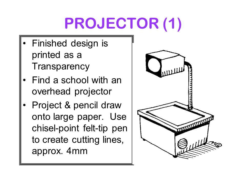 PROJECTOR (1) Finished design is printed as a Transparency Find a school with an overhead projector Project & pencil draw onto large paper.