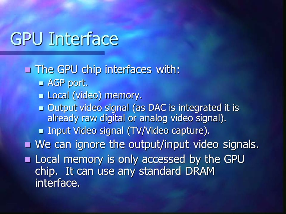 GPU Interface Write to GPU memory: Write to GPU memory: Address, size, data -> Address, size, data -> Read from GPU memory: Read from GPU memory: Address, size -> data Address, size -> data Write GPU state: Write GPU state: register, value -> register, value -> Read GPU state: Read GPU state: register -> value register -> value Issue GPU command: Issue GPU command: command, parameter list -> command, parameter list ->