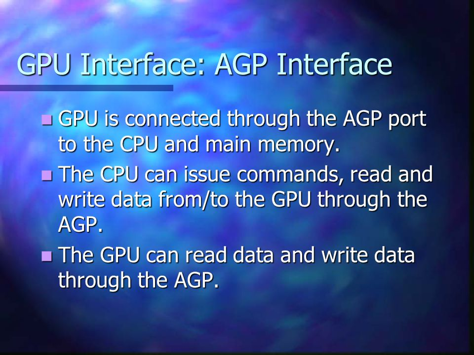 GPU Interface: AGP Interface GPU is connected through the AGP port to the CPU and main memory.